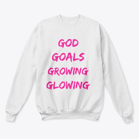 God. Goals. Growing. Glowing. White  Sweatshirt Front
