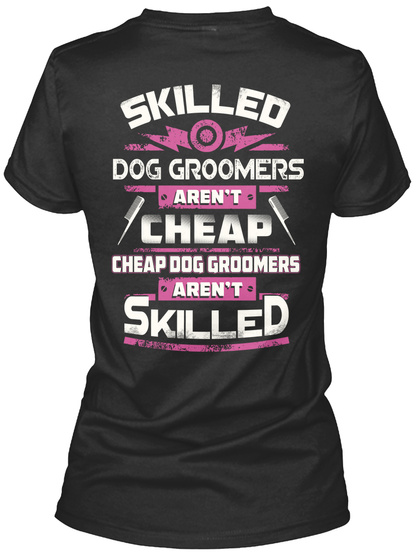 Skilled Dog Groomers Aren't Cheap Dog Groomers Aren't Skilled Black T-Shirt Back
