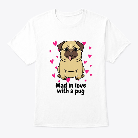 Mad In Love With A Pug White T-Shirt Front