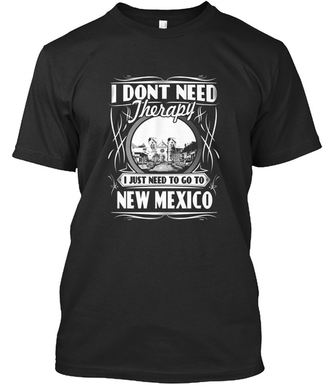 I Dont Need Therapy I Just Need To Go To New Mexico  Black T-Shirt Front