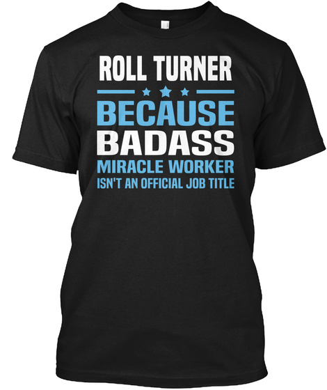 Roll Turner Because Badass Miracle Worker Isn't An Official Job Title Black T-Shirt Front
