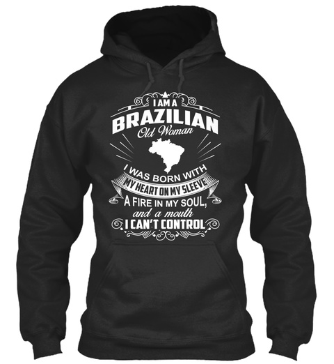 I Am A Brazilian Old Woman I Was Born With My Heart On My Sleeve A Fire In My Soul And A Mouth I Can't Control Jet Black T-Shirt Front