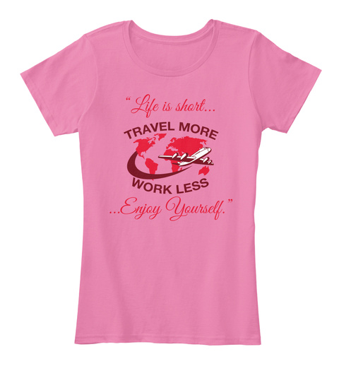 """"""" Life Is Short... Travel More Work Less ... Enjoy Yourself. """" True Pink Women's T-Shirt Front"""