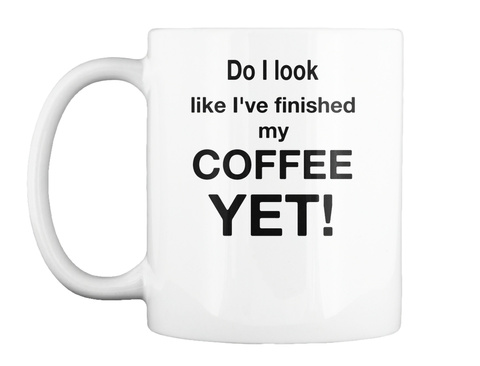 Do I Look Like I've Finished My Coffee Yet White T-Shirt Front