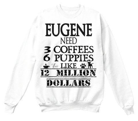 Eugene Need 3 Coffees 6 Puppies Like 12 Million Dollars White T-Shirt Front