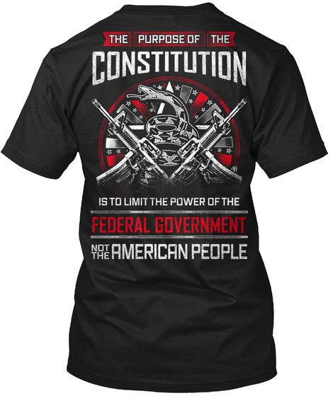 The Purpose Of The Constitution Is To Limit The Power Of The Federal Government Not The American People Black T-Shirt Back
