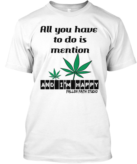 All You Have  To Do Is Mention And I'm Happy Fallen Faith Studio White T-Shirt Front