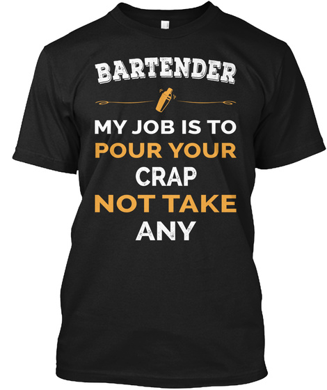 Bartender My Job Is To Pour Your Crap Not Take Any Black T-Shirt Front
