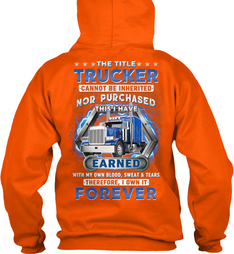 The Title Trucker Cannot Be Inherited Nor Purchased This I Have Earned With My Own Blood Sweat & Tears Therefore I... Safety Orange T-Shirt Back