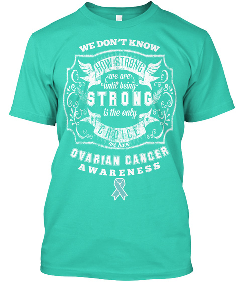 We Don't Know How Strong We Are Until Being Strong Is The Only Choice We Have Ovarian Cancer Awareness Mint T-Shirt Front