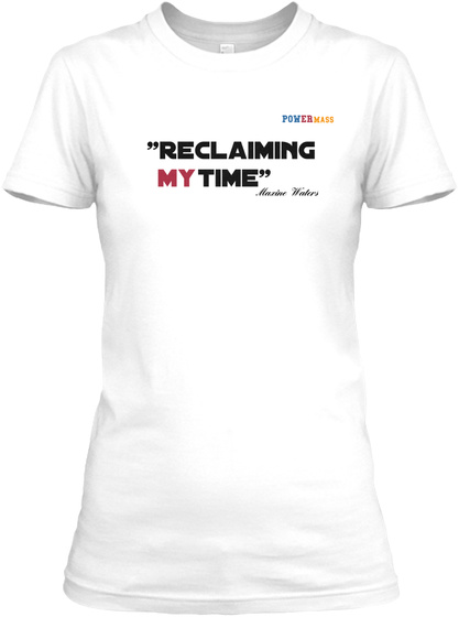 """Pow Er Mass """"Reclaiming My Time"""" Maxine Waters White T-Shirt Front"""