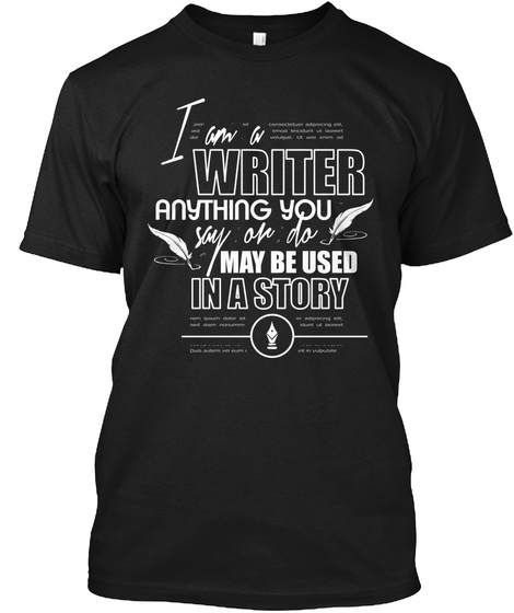 I Am A Writer Anything You Say Or Do May Be Used In A Story  Black T-Shirt Front