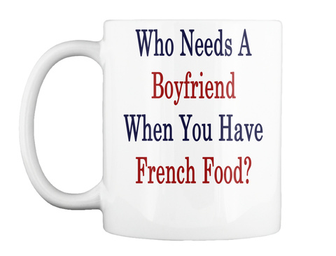 Mug   Who Needs A Boyfriend When You Have French Food? White Camiseta Front