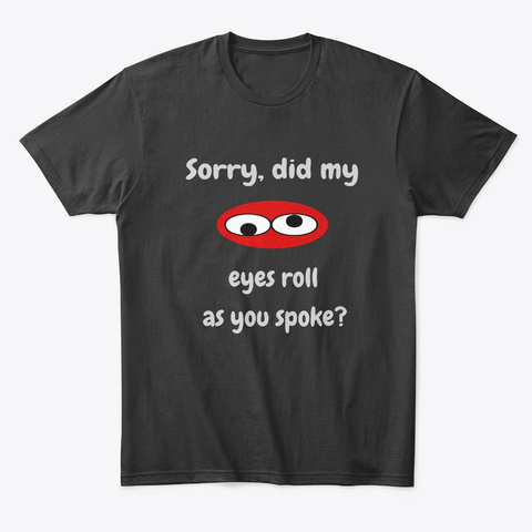 Sorry Did My Eyes Roll As You Spoke Black T-Shirt Front