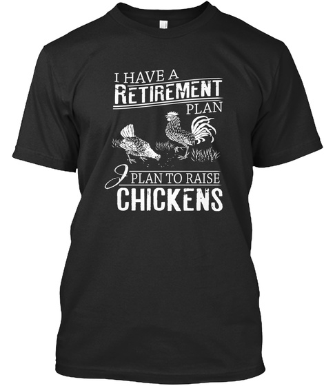 I Have A Retirement Plan I Plan To Raise Chickens  Black T-Shirt Front
