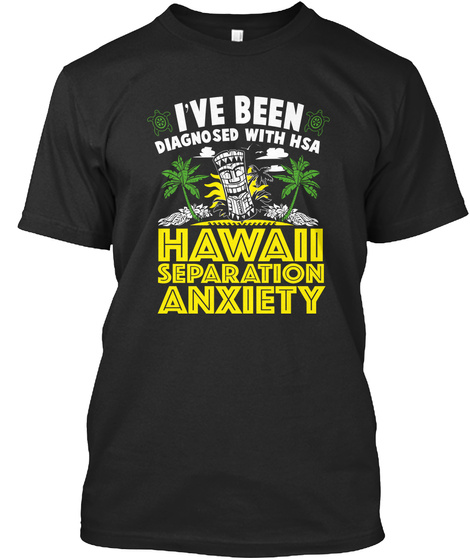 I've Been Diagnosed With Hsa Hawaii Separation Anxiety Black T-Shirt Front