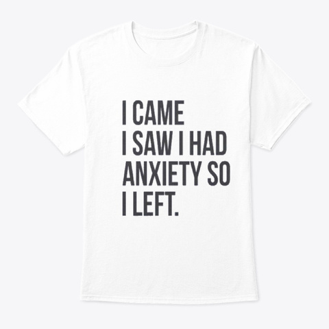 I Came I Saw I Had Anxiety So I Left. White T-Shirt Front