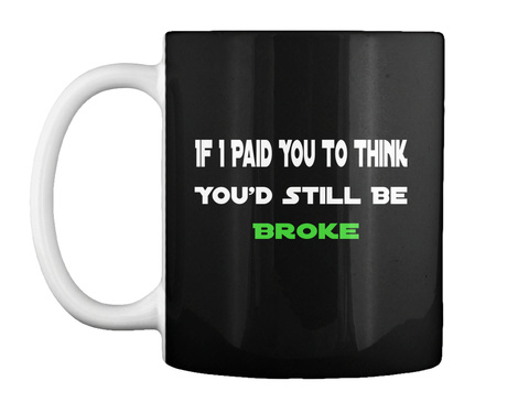 If I Paid You To Think You'd Still Be  Broke Black T-Shirt Front