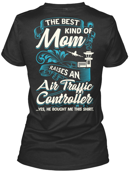 The Best Kind Of Mom Raises An Air Traffic Controller ...Yes, He Bought Me This Shirt Black T-Shirt Back