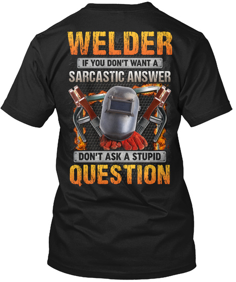 Welder If You Don't Want A Sarcastic Answer Don't Ask A Stupid Question Black T-Shirt Back