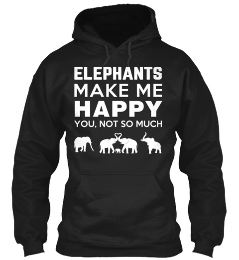 Elephants Make Me Happy You, Not So Much Black Sweatshirt Front