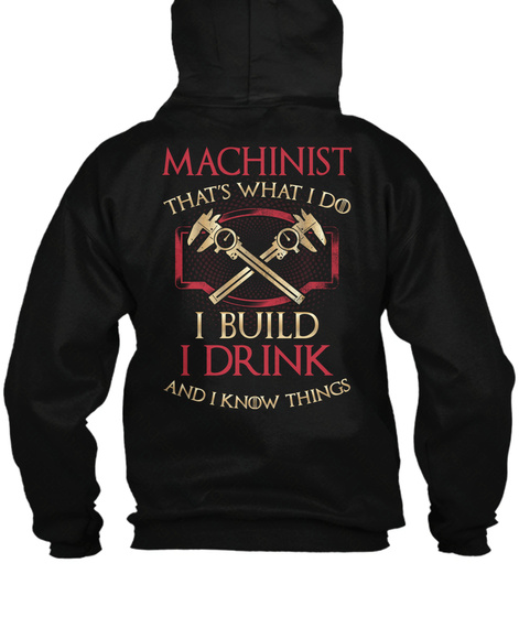Machinist That's What I Do I Build I Drink And I Know Things Black T-Shirt Back