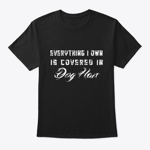 Everything I Own Is Covered In Dog Hair Black T-Shirt Front