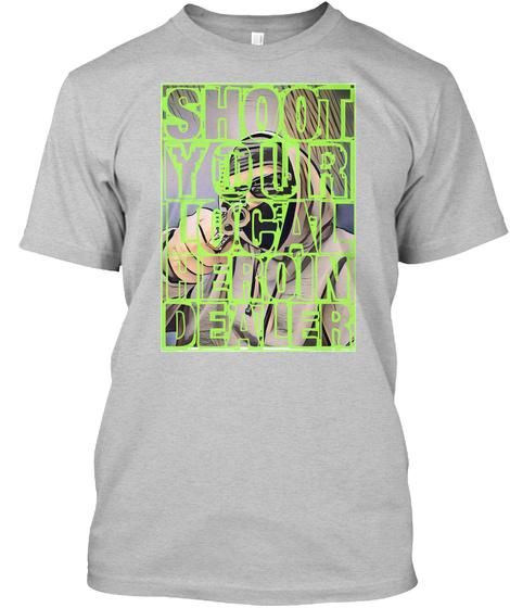 Shoot Your Local Heroin Dealer Light Heather Grey  T-Shirt Front
