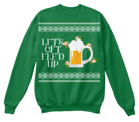 Let's Get Elfd Up Kelly Green  Sweatshirt Front