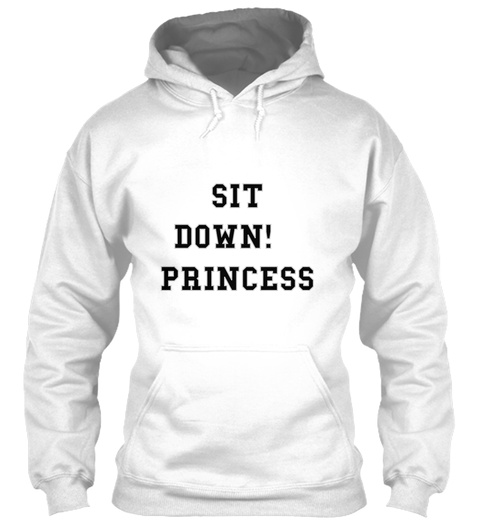 Sit  Down!  Princess White Sweatshirt Front