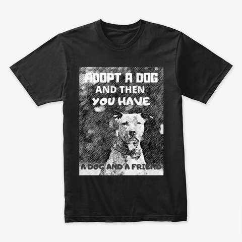 Adopt A Dog   You Have A Dog And Friend Black T-Shirt Front