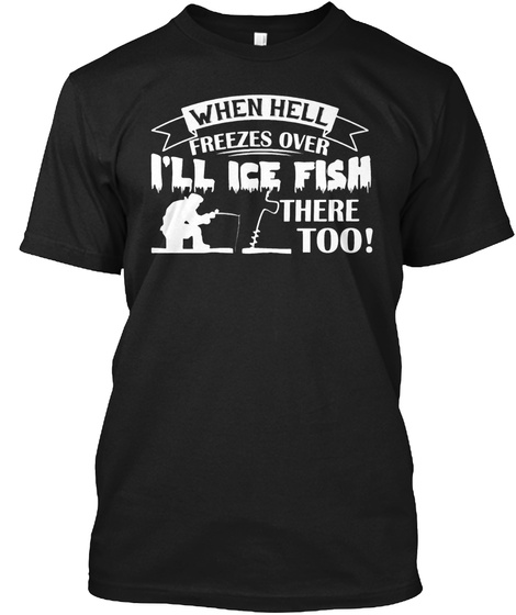 When Hell Freezes Over I'll Ice Fish There Too! Black T-Shirt Front