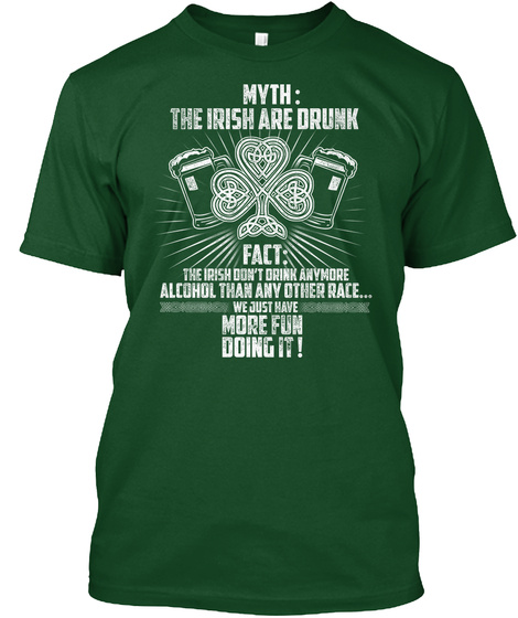 Myth The Irish Are Drunk Fact The Irish Don T Drink Anymore Alcohol Than Any Other Race We Just Have Deep Forest T-Shirt Front
