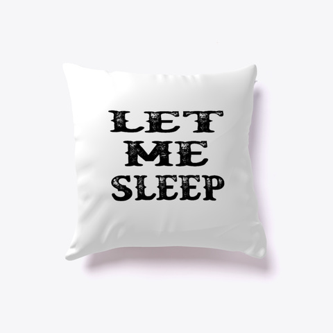 Pillow Let Me Sleep White T-Shirt Front