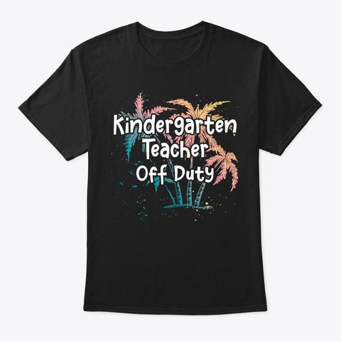 Kindergarten Teacher Vacay Gift Off Duty Black T-Shirt Front