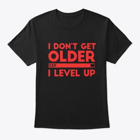 I Don't Get Older I Level Up Tshirt Black T-Shirt Front