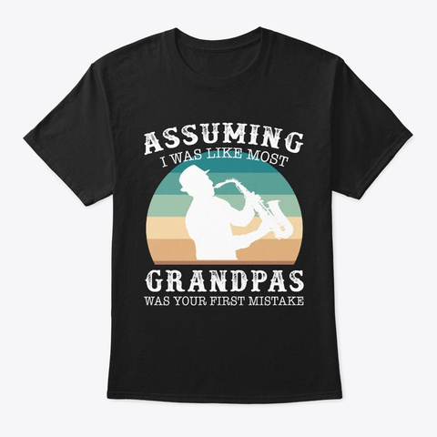 Assuming Was Like Grandpas Saxophone Black T-Shirt Front