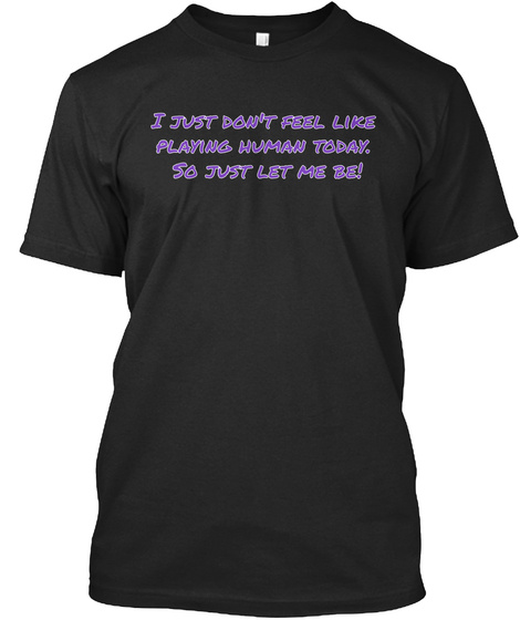 I Just Don't Feel Like  Playing Human Today.  So Just Let Me Be! Vintage Black T-Shirt Front