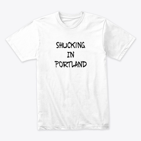 Shucking In Portland White T-Shirt Front