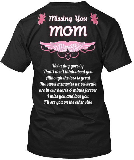Missing You Mom Not A Day Goes By That I Don't Think About You Although The Loss Is Great The Sweet Memories We... Black T-Shirt Back
