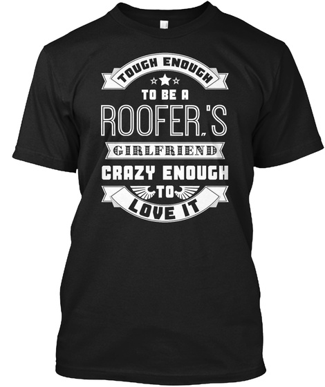 Tough Enough To Be A Roofer's Girlfriend Crazy Enough To Love It Black T-Shirt Front