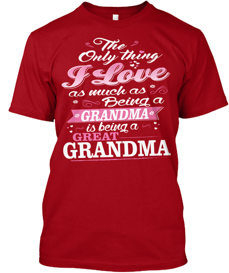 The Only Thing I Love As Much As Being A Grandma Is Being A Great Grandma Deep Red T-Shirt Front