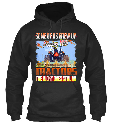 Some Of Us Grew Up Playing With Tractors The Lucky Ones Still Do Jet Black Sweatshirt Front