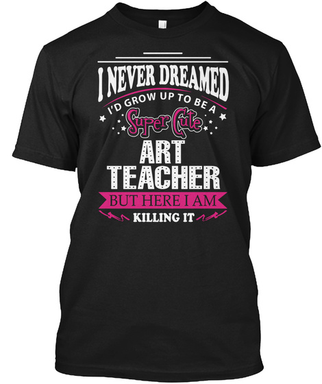 I Never Dreamed I'd Grow Up To Be A Super Cute Art Teacher But Here I Am Killing It Black T-Shirt Front