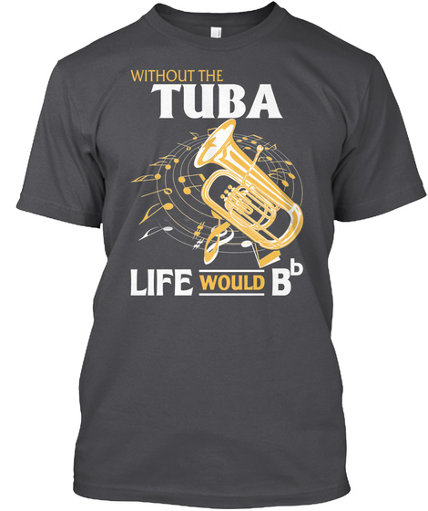 Without The Tuba Life Would Bb Charcoal T-Shirt Front