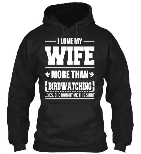 I Love My Wife More Than Birdwatching ...Yes,  She Bought Me This Shirt Black T-Shirt Front