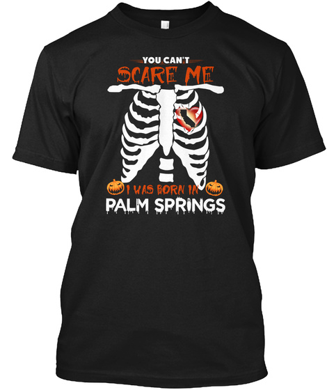 You Cant Scare Me. I Was Born In Palm Springs Ca Black T-Shirt Front