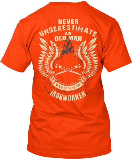 Never Underestimate An Old Man Who Is Also An Ironworker Orange T-Shirt Back