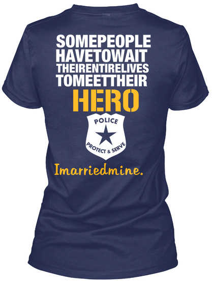 Police Wife Some People Have To Wait Their Entire Lives To Meet Their Hero Police Protect & Serve I Married Mine. Navy T-Shirt Back