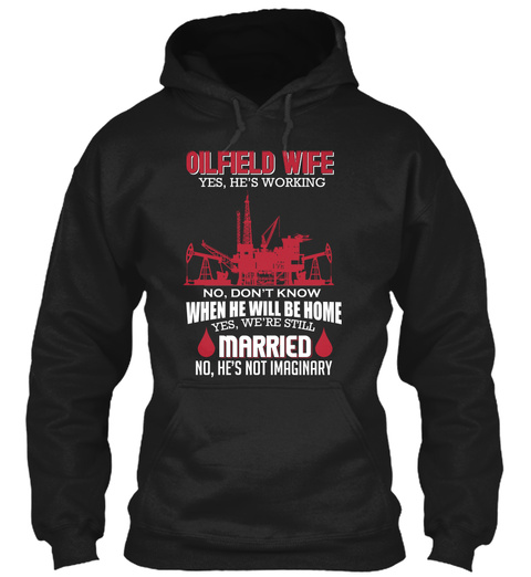 Oilfield Wife Yes, He's Working No, Don't Know When He Will Be Home Yes, We're Still Married No, He's Not Imaginary Black T-Shirt Front
